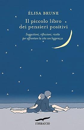 Il piccolo libro dei pensieri positivi: Suggestioni, riflessioni, ricette per affrontare la vita con leggerezza