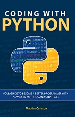 Coding with Python: Your Guide to Become a Better Programmer with Advanced Methods and Strategies