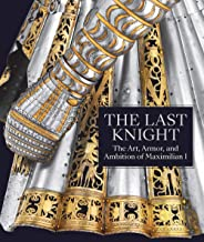 The Last Knight: The Art, Armor, and Ambition of Maximilian I