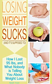 Losing Weight Sucks (And it's Supposed To): How I Lost 95 lbs., and What Nobody is Telling You About Weight Loss