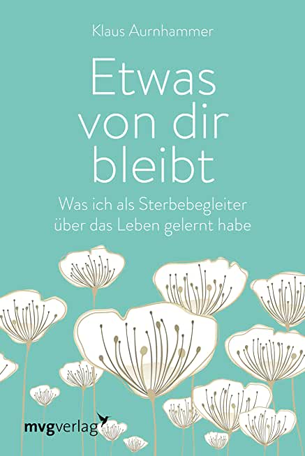 Etwas von dir bleibt: Was ich als Sterbebegleiter über das Leben gelernt habe (German Edition)