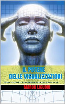 Il Potere delle Visualizzazioni: Cambiare i tuoi pensieri e le tue proiezioni per cambiare per sempre la tua vita!
