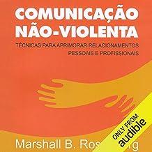Comunicação Não-Violenta [Non-Violent Communication]: Técnicas para aprimorar relacionamentos pessoais e profissionais