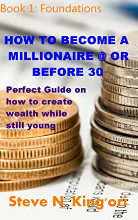 HOW TO BECOME A MILLIONAIRE @ OR BEFORE 30: Foundations: Perfect Guide on how to create wealth while still young