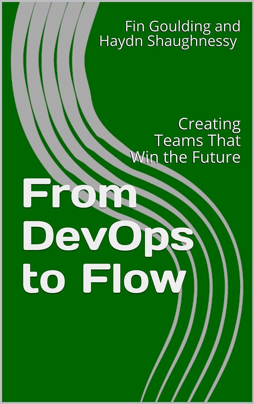 できた影のある貢献するFrom DevOps to Flow: Creating Teams That Win the Future (Agile Business and Change Management Briefing Series) (English Edition)