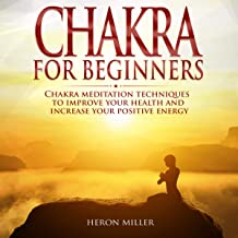 Chakra for Beginners: Chakra Meditation Techniques to Improve Your Health and Increase Your Positive Energy