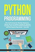 Python Programming: The Crash Course for Absolute Beginners - Master the Art of Python Coding for Machine Learning, Data Science & Artificial Intelligence ... programming Book 1) (English Edition)