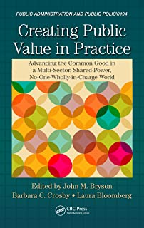 Creating Public Value in Practice: Advancing the Common Good in a Multi-Sector, Shared-Power, No-One-Wholly-in-Charge World (Public Administration and Public Policy Book 194)