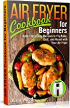 AIR FRYER Cookbook for Beginners: Amazingly Easy Recipes to Fry, Bake, Grill, and Roast with Your Air Fryer (With Pictures & Nutrition Facts)