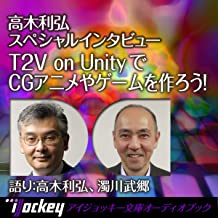 T2V on UnityでCGアニメやゲームを作ろう!: 高木利弘スペシャルインタビュー
