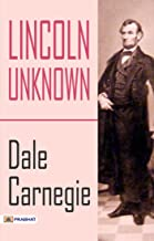 Lincoln Unknown: Lincoln the Unknown is a biography of Abraham Lincoln, written in 1932 by Dale Carnegie. (English Edition)