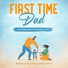 First-Time Dad: The Ultimate Guide to Be a Great Father