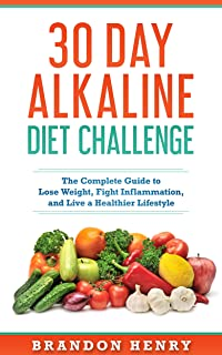 30 Day Alkaline Diet Challenge: 30 Day Alkaline Diet Challenge The Complete Guide to Lose Weight, Fight Inflammation, and Live a Healthier Lifestyle