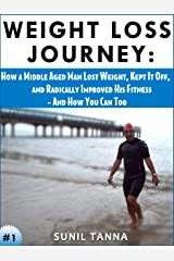 Weight Loss Journey: How a Middle Aged Man Lost Weight, Kept It Off, and Radically Improved His Fitness - And How You Can Too Kindle Edition