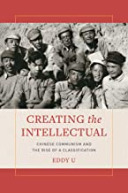 Creating the Intellectual: Chinese Communism and the Rise of a Classification (English Edition)