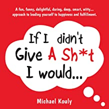 If I Didn't Give A Sh*t, I Would…: A fun, funny, delightful, daring, deep, smart, witty... approach to leading yourself to happiness and fulfillment. (The Self-leadership Series Book 2)