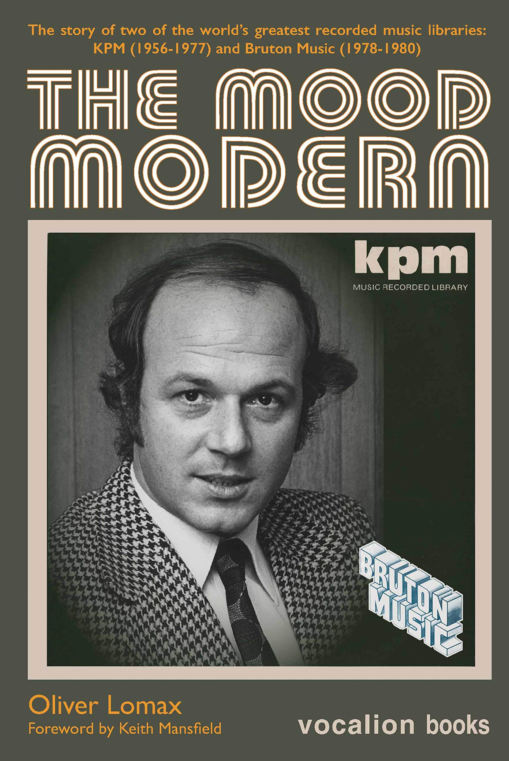 The Mood Modern: The Story Of Two Of The World's Greatest Recorded Music Libraries: KPM (1956-1977) And Bruton Music (1978...