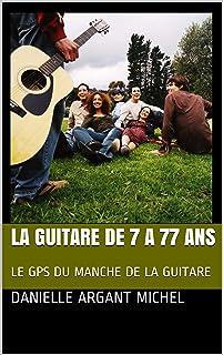 LA GUITARE DE 7 A 77 ANS: LE GPS DU MANCHE DE LA GUITARE (French Edition)