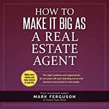 How to Make It Big as a Real Estate Agent: The Right Systems and Approaches to Cut Years Off Your Learning Curve and Become Successful in Real Estate
