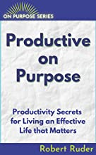 Productive On Purpose: Productivity Secrets for Living an Effective Life that Matters