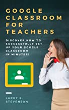 GOOGLE CLASSROOM FOR TEACHERS: Discover How to Successfully Set Up Your Google Classroom In Minutes! Fully 2020 Updated!