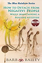 How to Detach from Negative People: While Maintaining a Positive Attitude (The Blue Rainbow Series)