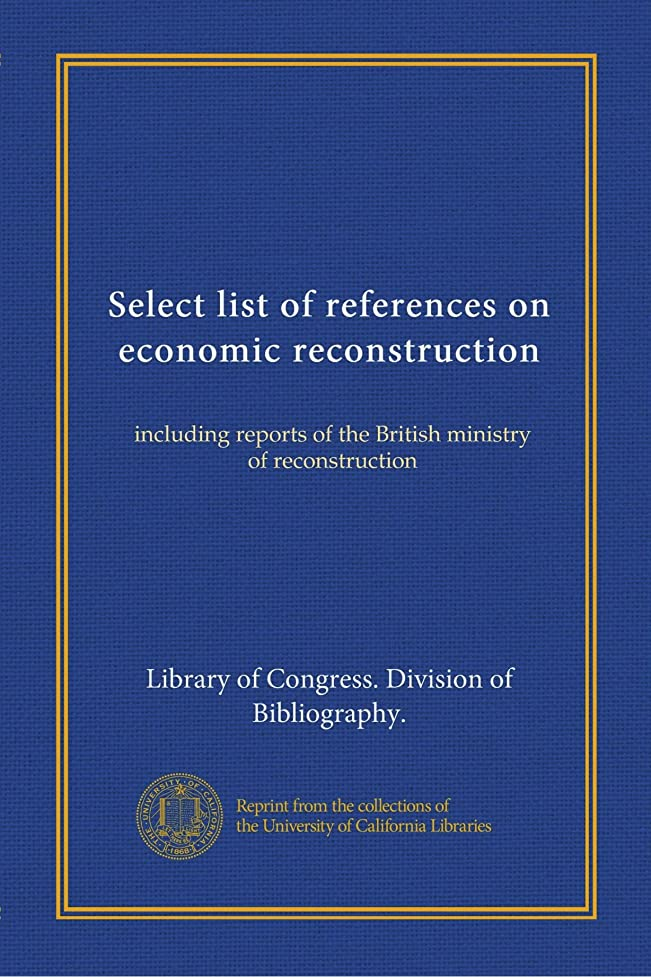 に同意する協力物理学者Select list of references on economic reconstruction: including reports of the British ministry of reconstruction
