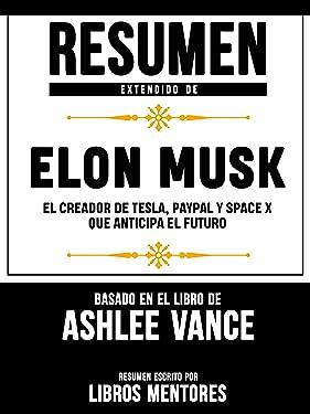 Resumen Extendido De Elon Musk: El Creador De Tesla, Paypal, Space X Que Anticipa El Futuro - Basado En El Libro De Ashlee Vance (Spanish Edition)