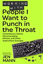 Working with People I Want to Punch in the Throat: Cantankerous Clients, Micromanaging Minions, and Other Supercilious Sco...