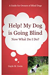 Help! My Dog is Going Blind: Now What Do I Do?: A Guide for Owners of Blind Dogs Kindle Edition