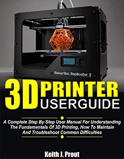 3D PRINTER USER GUIDE: A Complete Step By Step User Manual For Understanding The Fundamentals Of 3D Printing, How To Maint...