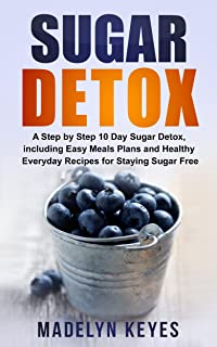 Sugar Detox: A Step by Step 10 Day Sugar Detox, Including Easy Meal Plans and Healthy Everyday Recipes for Staying Sugar Free