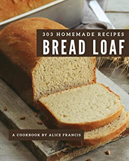 303 Homemade Bread Loaf Recipes: A Bread Loaf Cookbook that Novice can Cook