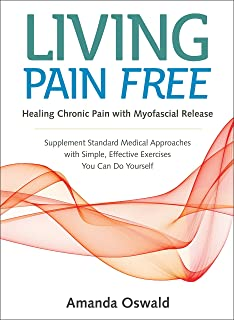 Living Pain Free: Healing Chronic Pain with Myofascial Release--Supplement Standard Medical Approaches with Simple, Effective Exercises You Can Do Yourself