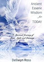 Ancient Essene Wisdom for Today: A Spiritual Journey of Love, Light and Learning