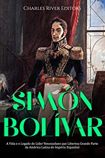 Simón Bolívar: A Vida e o Legado do Líder Venezuelano que Libertou Grande Parte da América Latina do Império Espanhol