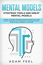 Mental Models: Change Your Mind Improving Decision Making Skills and Critical Thinking, Solve Problems Faster and Control Your Life with Powerful Strategies, Strategic Tools and Great Mental Models