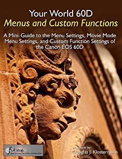 Your World 60D Menus and Custom Functions - A Mini-Guide to the Menu Settings, Movie Mode Menu Settings, and Custom Function Settings of the Canon EOS 60D