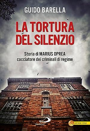 La tortura del silenzio. Storia di Marius Oprea, cacciatore dei criminali di regime