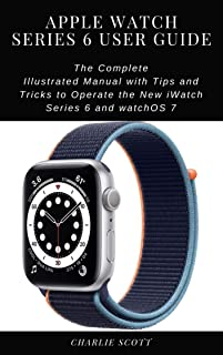 Apple Watch Series 6 User Guide: The Complete Illustrated Manual with Tips and Tricks to Operate the New iWatch Series 6 and watchOS 7