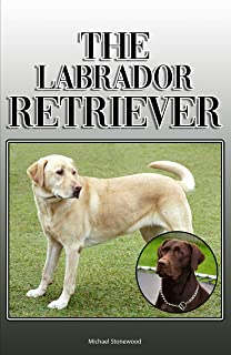 The Labrador Retriever: A Complete and Comprehensive Owners Guide to: Buying, Owning, Health, Grooming, Training, Obedience, Understanding and Caring for Your Labrador Retriever