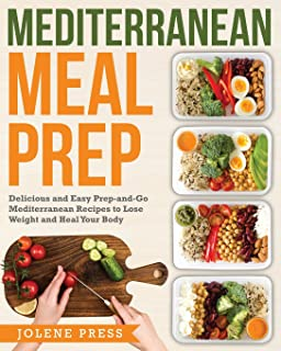 Mediterranean Meal Prep: Delicious and Easy Prep-and-Go Mediterranean Recipes to Lose Weight and Heal Your Body