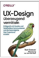 UX-Design überzeugend vermitteln: Erfolgreich mit Kunden und Stakeholdern kommunizieren und die bestmögliche User Experience erzielen (German Edition) Format Kindle