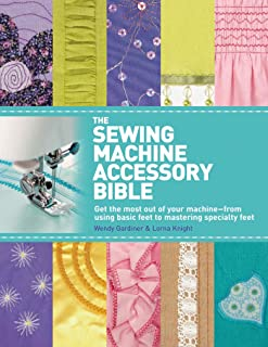 The Sewing Machine Accessory Bible: Get the Most Out of Your