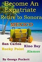 Become an Expatriate-Retire to Sonora, Mexico Close to Home: San Carlos, Puerto Penasco, Rocky Point, Kino Bay, Alamos): B...
