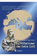 Das Mittelmeer und der liebe Gott: Vier Jahrtausende Kultur- und Religionsgeschichte: Wie Gottesvorstellungen unsere Welt veränderten Kindle Ausgabe