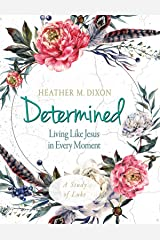 Determined - Women's Bible Study Participant Workbook: Living Like Jesus in Every Moment Kindle Edition