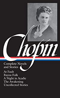 Kate Chopin: Complete Novels and Stories (LOA #136): At Fault / Bayou Folk / A Night in Acadie / The Awakening / uncollect...