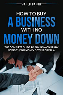 How To Buy A Business With No Money Down: The Complete Guide To Buying A Company Using The No Money Down Formula