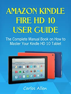 Amazon Kindle Fire HD 10 User Guide: The Complete Manual Book on How to Master Your Kindle HD 10 Tablet